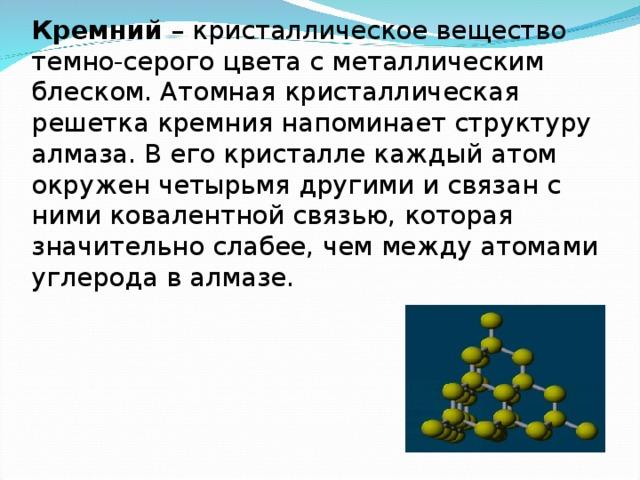 Кремний – кристаллическое вещество темно-серого цвета с металлическим блеском. Атомная кристаллическая решетка кремния напоминает структуру алмаза. В его кристалле каждый атом окружен четырьмя другими и связан с ними ковалентной связью, которая значительно слабее, чем между атомами углерода в алмазе.