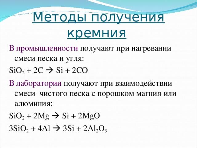 Методы получения кремния  В промышленности получают при нагревании смеси песка и угля: SiO 2 + 2 C  Si + 2 CO В лаборатории получают при взаимодействии смеси чистого песка с порошком магния или алюминия: SiO 2 + 2Mg  Si + 2MgO 3SiO 2 + 4Al  3Si + 2Al 2 O 3
