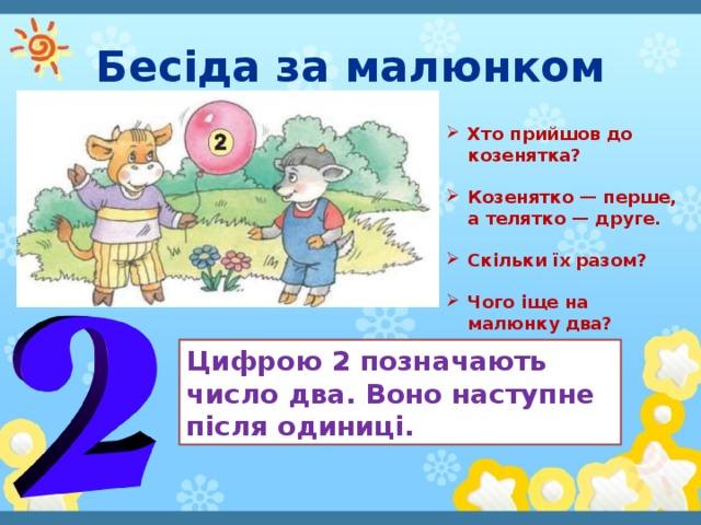 Бесіда за малюнком Хто прийшов до козенятка?  Козенятко — перше, а телятко — друге.  Скільки їх разом?  Чого іще на малюнку два? Цифрою 2 позначають число два. Воно наступне після одиниці.