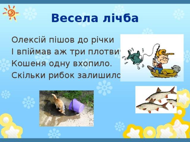 Весела лічба Олексій пішов до річки І впіймав аж три плотвички. Кошеня одну вхопило. Скільки рибок залишилось?