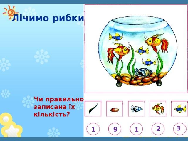 Лічимо рибки Чи правильно записана їх кількість? 3 2 9 1 1