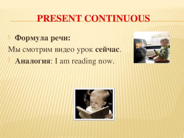 PRESENT CONTINUOUS Формула речи: Мы смотрим видео урок сейчас .