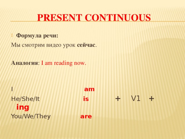 PRESENT CONTINUOUS Формула речи: Мы смотрим видео урок сейчас . Аналогия : I am reading now. I am He/She/It is  + V1 + ing You/We/They are