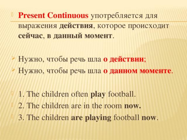 Present Continuous употребляется для выражения действия , которое происходит сейчас , в данный момент . Нужно, чтобы речь шла о действии ; Нужно, чтобы речь шла о данном моменте . 1. The children often play football. 2. The children are in the room now. 3. The children are playing football now .