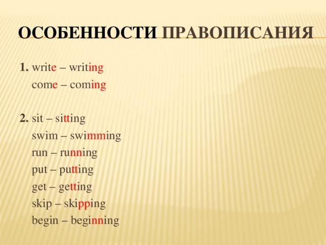 Особенности правописания 1. writ e – writ ing  com e – com ing 2. sit – si tt ing  swim – swi mm ing  run – ru nn ing  put – pu tt ing  get – ge tt ing  skip – ski pp ing  begin – begi nn ing