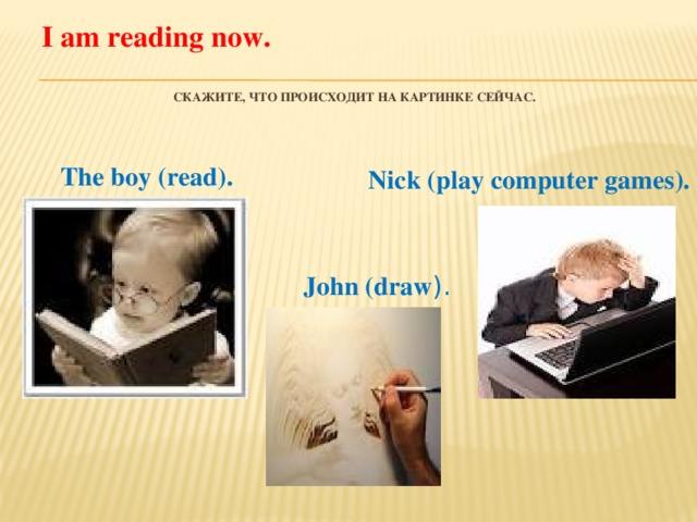I am reading now.   Скажите, что происходит на картинке сейчас.     The boy (read). Nick (play computer games). John (draw ).