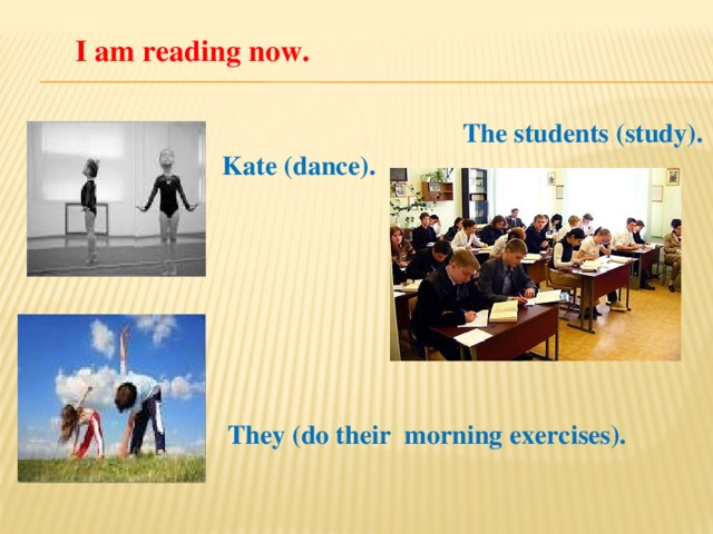 I am reading now. The students (study). Kate (dance). They (do their morning exercises).