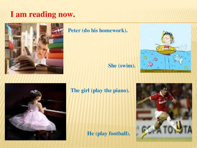 I am reading now. Peter (do his homework). She (swim). The girl (play the piano). He (play football).