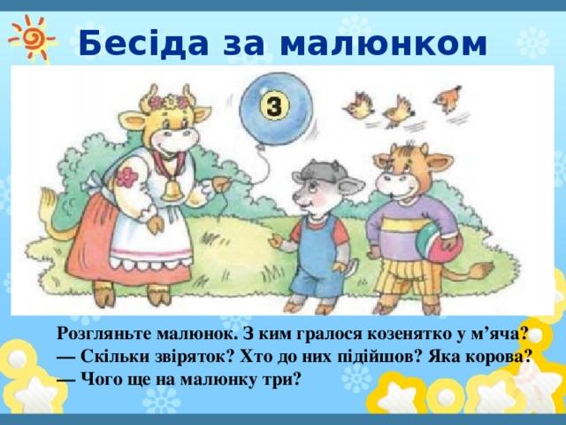 Бесіда за малюнком Розгляньте малюнок. З ким гралося козенятко у м'яча? — Скільки звіряток? Хто до них підійшов? Яка корова? — Чого ще на малюнку три?