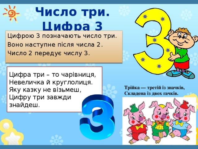 Число три. Цифра 3 Цифрою 3 позначають число три. Воно наступне після числа 2. Число 2 передує числу 3. Цифра три – то чарівниця,  Невеличка й круглолиця.  Яку казку не візьмеш,  Цифру три завжди знайдеш. Трійка — третій із значків, Складена із двох гачків.