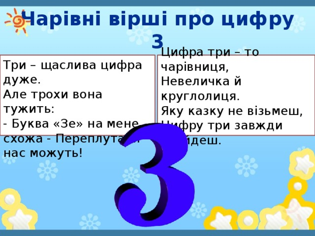 Чарівні вірші про цифру 3 Три – щаслива цифра дуже.  Але трохи вона тужить:  - Буква «Зе» на мене схожа - Переплутати нас можуть! Цифра три – то чарівниця,  Невеличка й круглолиця.  Яку казку не візьмеш,  Цифру три завжди знайдеш.