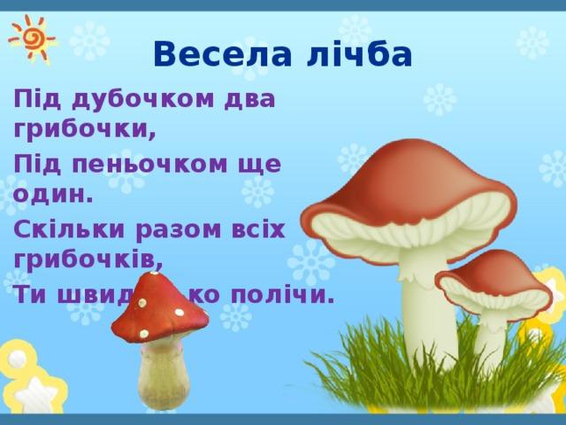 Весела лічба Під дубочком два грибочки, Під пеньочком ще один. Скільки разом всіх грибочків, Ти швиденько полічи.