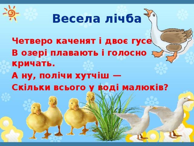 Весела лічба Четверо каченят і двоє гусенят В озері плавають і голосно кричать. А ну, полічи хутчіш — Скільки всього у воді малюків?