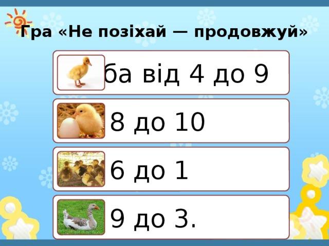 Гра «Не позіхай — продовжуй» Лічба від 4 до 9 від 8 до 10 від 6 до 1 від 9 до 3.