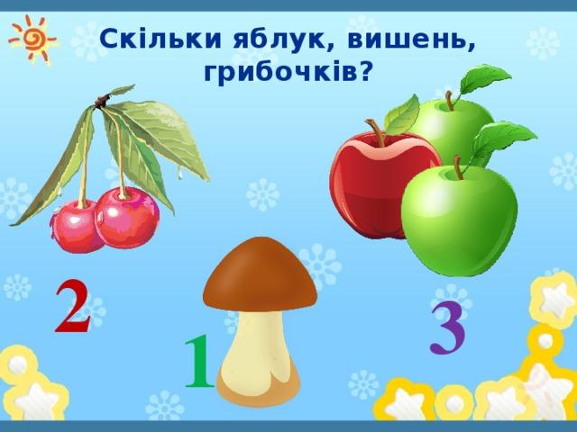 Скільки яблук, вишень, грибочків? 2 3 1