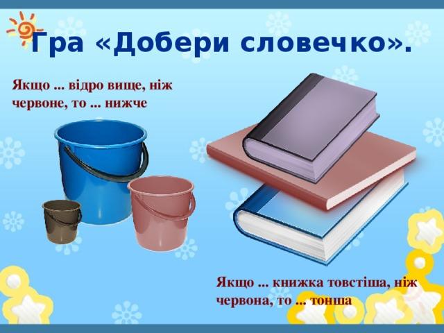 Гра «Добери словечко». Якщо ... відро вище, ніж червоне, то ... нижче Якщо ... книжка товстіша, ніж червона, то ... тонша