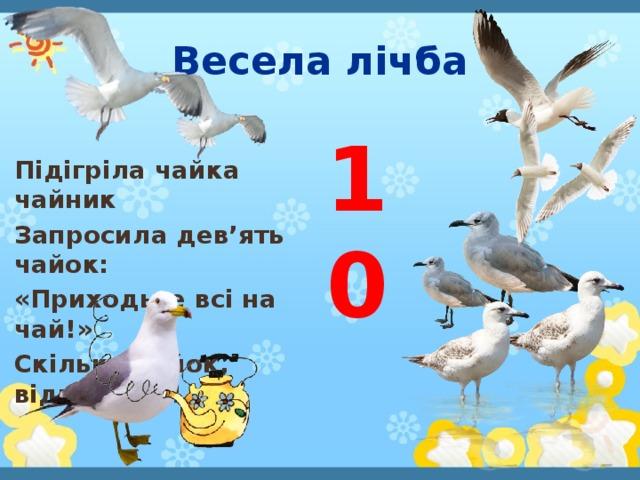 Весела лічба 10 Підігріла чайка чайник Запросила дев'ять чайок: «Приходьте всі на чай!» Скільки чайок, відповідай!