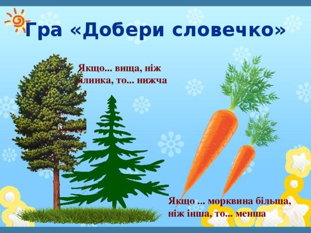 Гра «Добери словечко» Якщо... вища, ніж ялинка, то... нижча Якщо ... морквина більша, ніж інша, то... менша