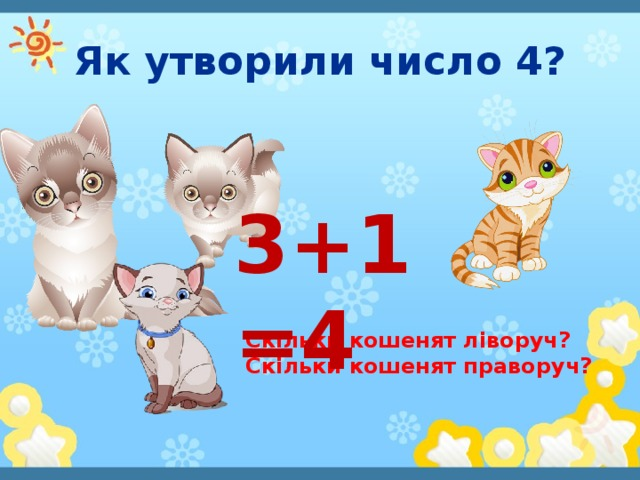 Як утворили число 4? 3+1=4 Скільки кошенят ліворуч? Скільки кошенят праворуч?