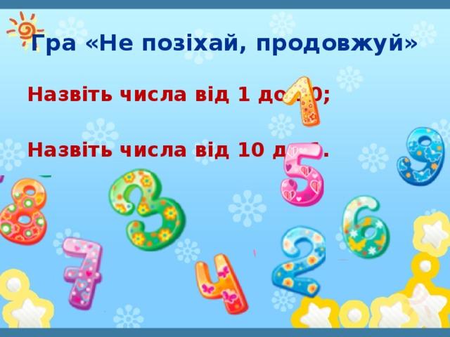 Гра «Не позіхай, продовжуй» Назвіть числа від 1 до 10;  Назвіть числа від 10 до 1.