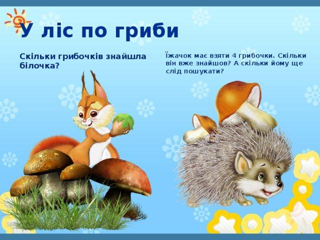У ліс по гриби Скільки грибочків знайшла білочка? Їжачок має взяти 4 грибочки. Скільки він вже знайшов? А скільки йому ще слід пошукати?