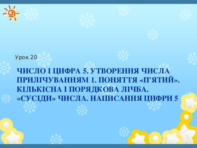 Урок 20 Число і цифра 5. Утворення числа прилічуванням 1. Поняття «п'ятий». Кількісна і порядкова лічба. «сусіди» числа. Написання цифри 5