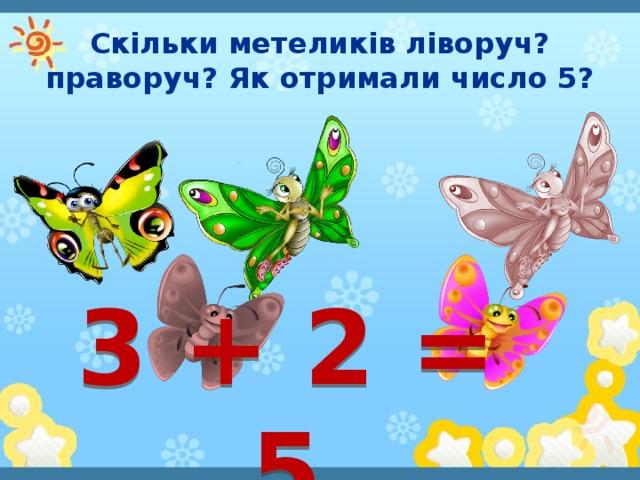 Скільки метеликів ліворуч? праворуч? Як отримали число 5? 3 + 2 = 5
