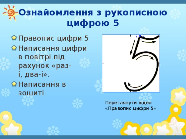Ознайомлення з рукописною цифрою 5 Правопис цифри 5 Написання цифри в повітрі під рахунок «раз-i,два-і». Написання в зошиті Переглянути відео «Правопис цифри 5»