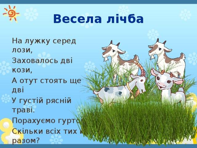 Весела лічба На лужку серед лози, Заховалось дві кози, А отут стоять ще дві У густій рясній траві. Порахуємо гуртом, Скільки всіх тих кіз разом?