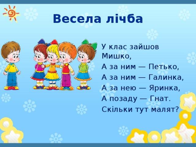 Весела лічба У клас зайшов Мишко, А за ним — Петько, А за ним — Галинка, А за нею — Яринка, А позаду — Гнат. Скільки тут малят?