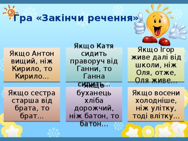 Гра «Закінчи речення» Якщо Антон вищий, ніж Кирило, то Кирило... Якщо Катя сидить праворуч від Ганни, то Ганна сидить... Якщо Ігор живе далі від школи, ніж Оля, отже, Оля живе... Якщо сестра старша від брата, то брат... Якщо буханець хліба дорожчий, ніж батон, то батон... Якщо восени холодніше, ніж улітку, тоді влітку...