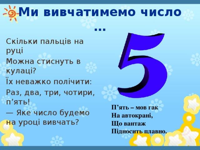 Ми вивчатимемо число … Скільки пальців на руці Можна стиснуть в кулаці? Їх неважко полічити: Раз, два, три, чотири, п'ять! — Яке число будемо на уроці вивчать? П'ять – мов гак На автокрані, Що вантаж Підносить плавно.