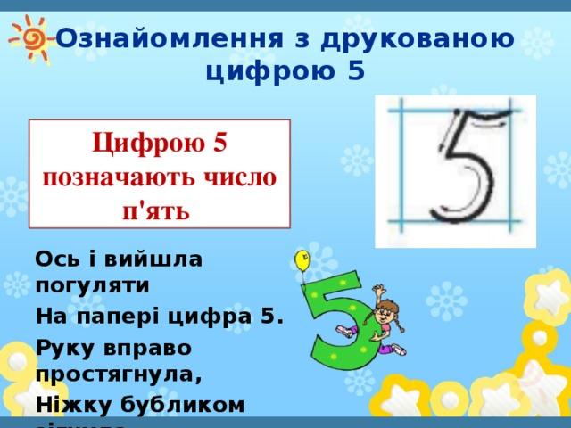 Ознайомлення з друкованою цифрою 5 Цифрою 5 позначають число п'ять Ось і вийшла погуляти На папері цифра 5. Руку вправо простягнула, Ніжку бубликом зігнула.