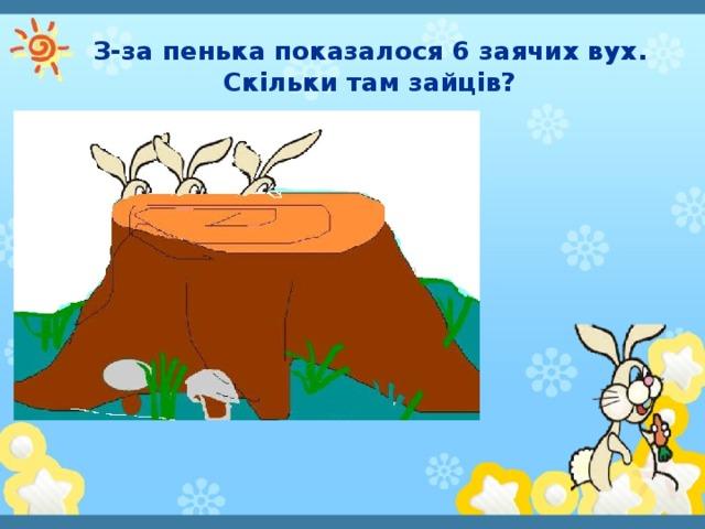 З-за пенька показалося 6 заячих вух. Скільки там зайців?