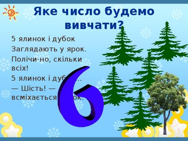Яке число будемо вивчати? 5 ялинок і дубок Заглядають у ярок. Полічи-но, скільки всіх! 5 ялинок і дубок... — Шість! — всміхається синок.