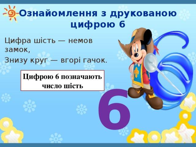Ознайомлення з друкованою цифрою 6 Цифра шість — немов замок, Знизу круг — вгорі гачок. Цифрою 6 позначають число шість 6