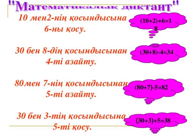 10 мен2-нің қосындысына 6-ны қосу.   30 бен 8-дің қосындысынан 4-ті азайту.  80мен 7-нің қосындысынан 5-ті азайту.  30 бен 3-тің қосындысына 5-ті қосу. (10+2)+6 =18 ( 30+8 ) -4=34 ( 80+7 ) -5=82 ( 30+3 ) +5=38