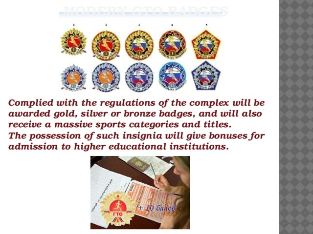 Modern GTO badges      Complied with the regulations of the complex will be awarded gold, silver or bronze badges, and will also receive a massive sports categories and titles. The possession of such insignia will give bonuses for admission to higher educational institutions.