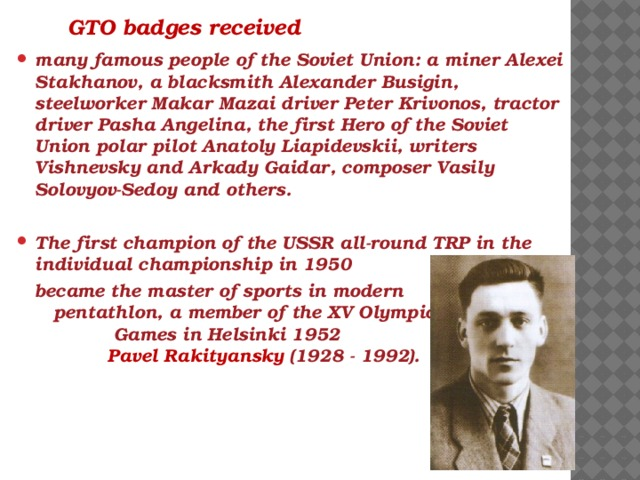 GTO badges received many famous people of the Soviet Union: a miner Alexei Stakhanov, a blacksmith Alexander Busigin, steelworker Makar Mazai driver Peter Krivonos, tractor driver Pasha Angelina, the first Hero of the Soviet Union polar pilot Anatoly Liapidevskii, writers Vishnevsky and Arkady Gaidar, composer Vasily Solovyov-Sedoy and others.  The first champion of the USSR all-round TRP in the individual championship in 1950  became the master of sports in modern pentathlon, a member of the XV Olympic Games in Helsinki 1952 Pavel Rakityansky (1928 - 1992).