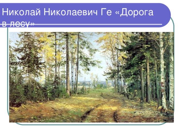 Николай Николаевич Ге «Дорога в лесу»