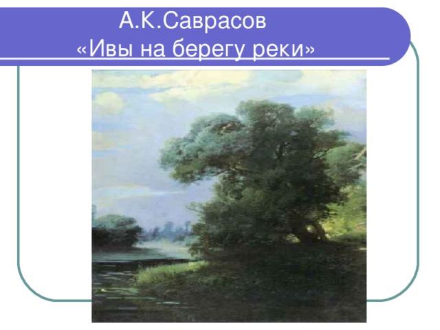 А.К.Саврасов  «Ивы на берегу реки»