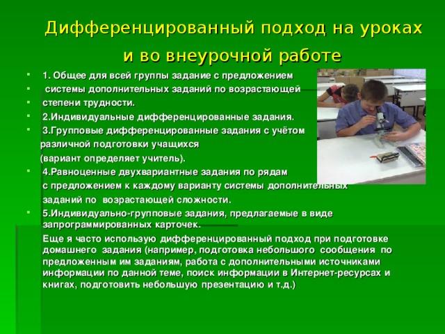 Дифференцированный подход на уроках  и во внеурочной работе  1. Общее для всей группы задание с предложением  системы дополнительных заданий по возрастающей степени трудности. 2.Индивидуальные дифференцированные задания. 3.Групповые дифференцированные задания с учётом  различной подготовки учащихся  (вариант определяет учитель). 4.Равноценные двухвариантные задания по рядам  с предложением к каждому варианту системы дополнительных  заданий по возрастающей сложности. 5.Индивидуально-групповые задания, предлагаемые в виде запрограммированных карточек.  Еще я часто использую дифференцированный подход при подготовке домашнего задания (например, подготовка небольшого сообщения по предложенным им заданиям, работа с дополнительными источниками информации по данной теме, поиск информации в Интернет-ресурсах и книгах, подготовить небольшую презентацию и т.д.)