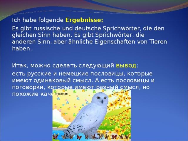 Ich habe folgende Ergebnisse:  Es gibt russische und deutsche Sprichwörter, die den gleichen Sinn haben. Es gibt Sprichwörter, die anderen Sinn, aber ähnliche Eigenschaften von Tieren haben. Итак, можно сделать следующий вывод : есть русские и немецкие пословицы, которые имеют одинаковый смысл. А есть пословицы и поговорки, которые имеют разный смысл, но похожие качества животных.