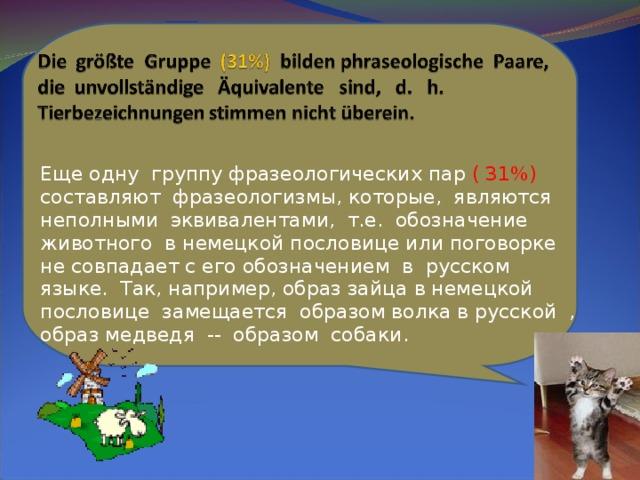 Еще одну группу фразеологических пар ( 31%) составляют фразеологизмы, которые, являются неполными эквивалентами, т.е. обозначение животного в немецкой пословице или поговорке не совпадает с его обозначением в русском языке. Так, например, образ зайца в немецкой пословице замещается образом волка в русской , образ медведя -- образом собаки.