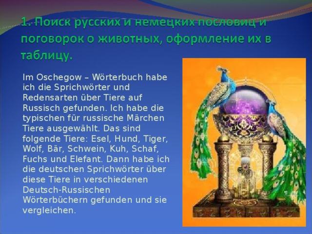 Im Oschegow – Wörterbuch habe ich die Sprichwörter und Redensarten über Tiere auf Russisch gefunden. Ich habe die typischen für russische Märchen Tiere ausgewählt. Das sind folgende Tiere: Esel, Hund, Tiger, Wolf, Bär, Schwein, Kuh, Schaf, Fuchs und Elefant. Dann habe ich die deutschen Sprichwörter über diese Tiere in verschiedenen Deutsch-Russischen Wörterbüchern gefunden und sie vergl е ichen.