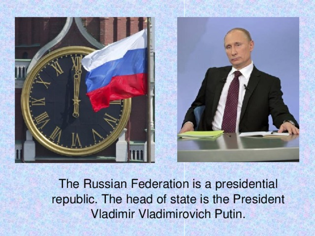 The Russian Federation is a presidential republic. The head of state is the President Vladimir Vladimirovich Putin.