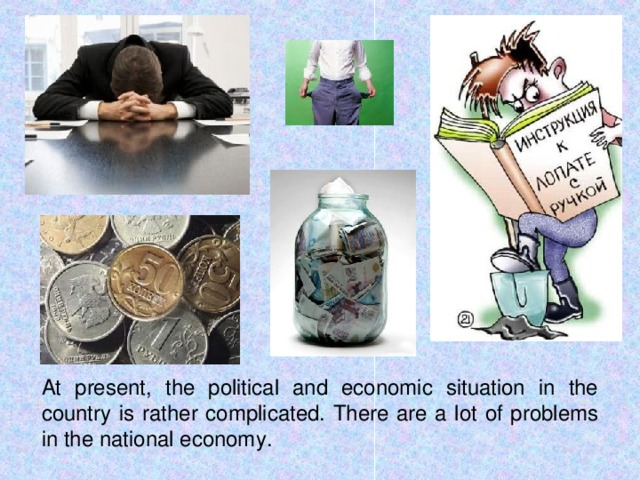At present, the political and economic situation in the country is rather complicated. There are a lot of problems in the national economy.