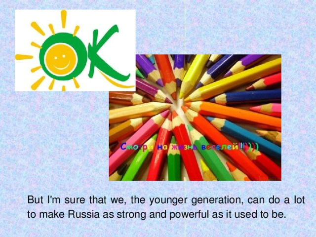 But I'm sure that we, the younger generation, can do a lot to make Russia as strong and powerful as it used to be.