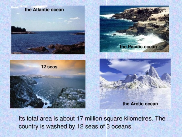the Atlantic ocean the Pacific ocean 12 seas the Arctic ocean  Its total area is about 17 million square kilometres. The country is washed by 12 seas of 3 oceans.