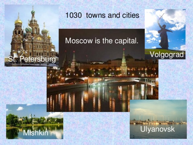 1030 towns and cities Moscow is the capital. Volgograd St. Petersburg Ulyanovsk Mishkin